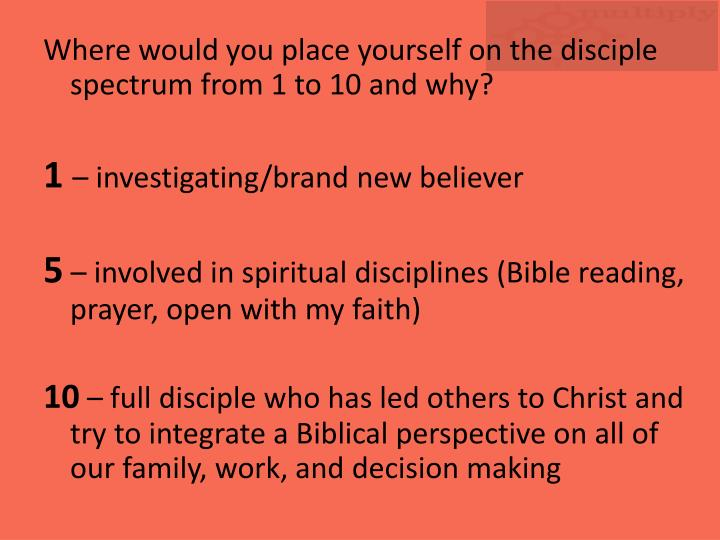 Where would you place yourself on the disciple spectrum from 1 to 10 and why?
