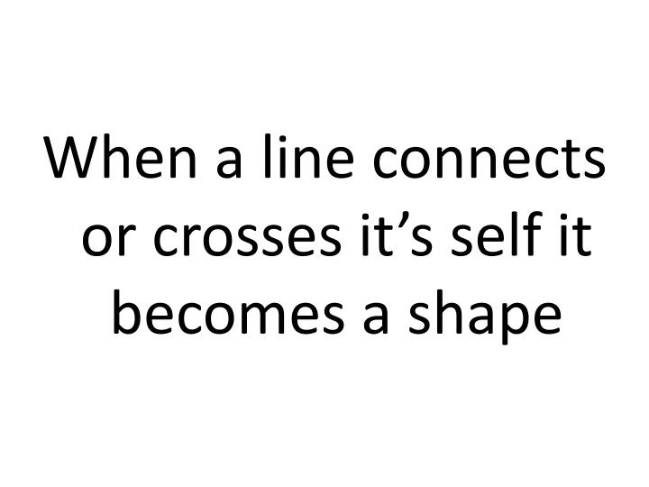 When a line connects or crosses it's self it becomes a shape