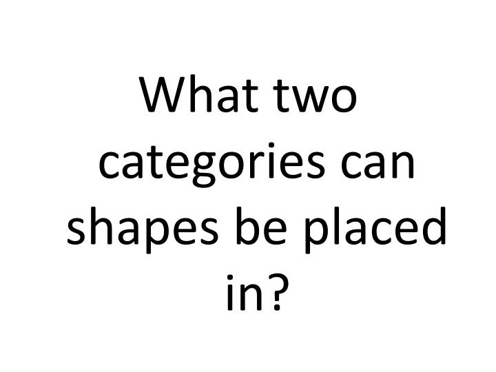 What two categories can shapes be placed in?