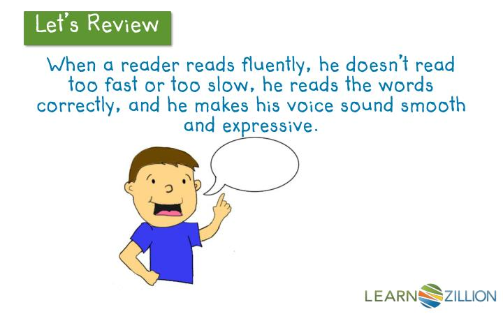 When a reader reads fluently, he doesn't read too fast or too slow, he reads the words correctly, and he makes his voice sound smooth and expressive.