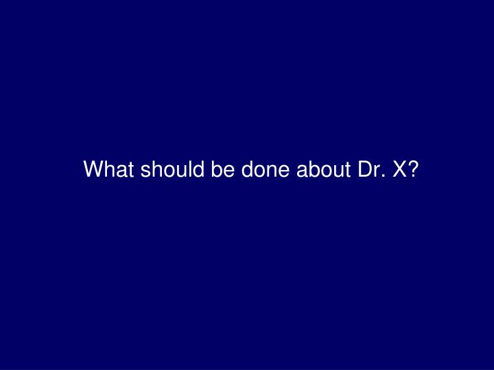 What should be done about Dr. X