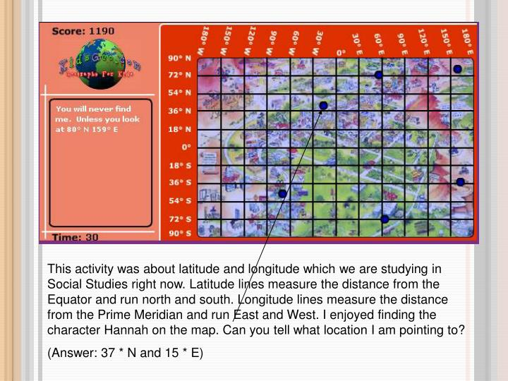 This activity was about latitude and longitude which we are studying in Social Studies right now. Latitude lines measure the distance from the Equator and run north and south. Longitude lines measure the distance from the Prime Meridian and run East and West. I enjoyed finding the character Hannah on the map. Can you tell what location I am pointing to?
