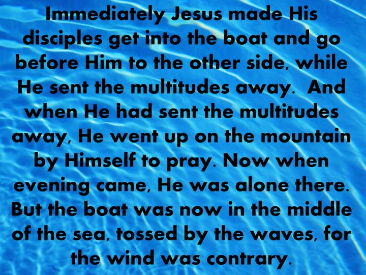 Immediately Jesus made His disciples get into the boat and go before Him to the other side, while He sent the multitudes away.  And when He had sent the multitudes away, He went up on the mountain by Himself to pray. Now when evening came, He was alone there.  But the boat was now in the middle of the sea, tossed by the waves, for the wind was contrary.