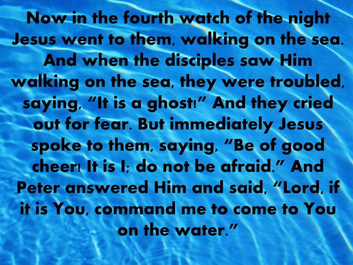 """Now in the fourth watch of the night Jesus went to them, walking on the sea.  And when the disciples saw Him walking on the sea, they were troubled, saying, """"It is a ghost!"""" And they cried out for fear. But immediately Jesus spoke to them, saying, """"Be of good cheer! It is I; do not be afraid."""" And Peter answered Him and said, """"Lord, if it is You, command me to come to You on the water."""""""