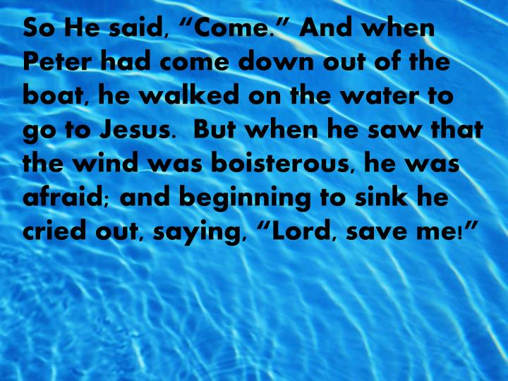 """So He said, """"Come."""" And when Peter had come down out of the boat, he walked on the water to go to Jesus.  But when he saw that the wind was boisterous, he was afraid; and beginning to sink he cried out, saying, """"Lord, save me!"""""""