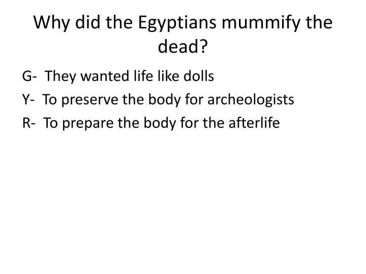 Why did the Egyptians mummify the dead?