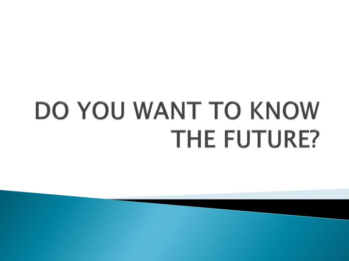 do you want to know the future