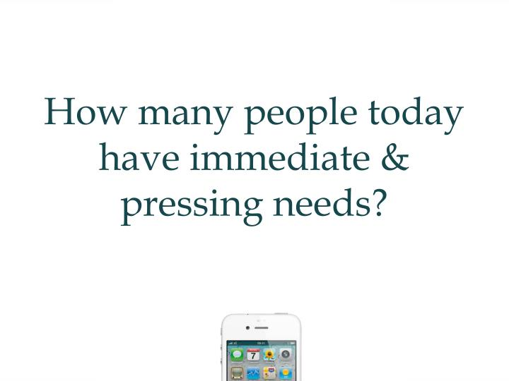 How many people today have immediate & pressing needs?