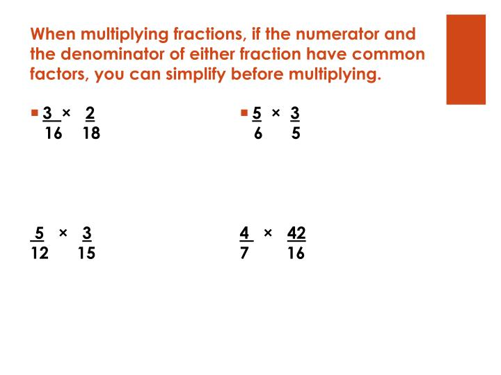 When multiplying fractions, if the numerator and the denominator of either fraction have common factors, you can simplify before multiplying.