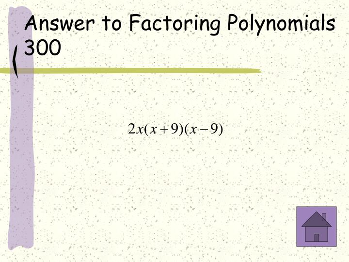 Answer to Factoring Polynomials 300