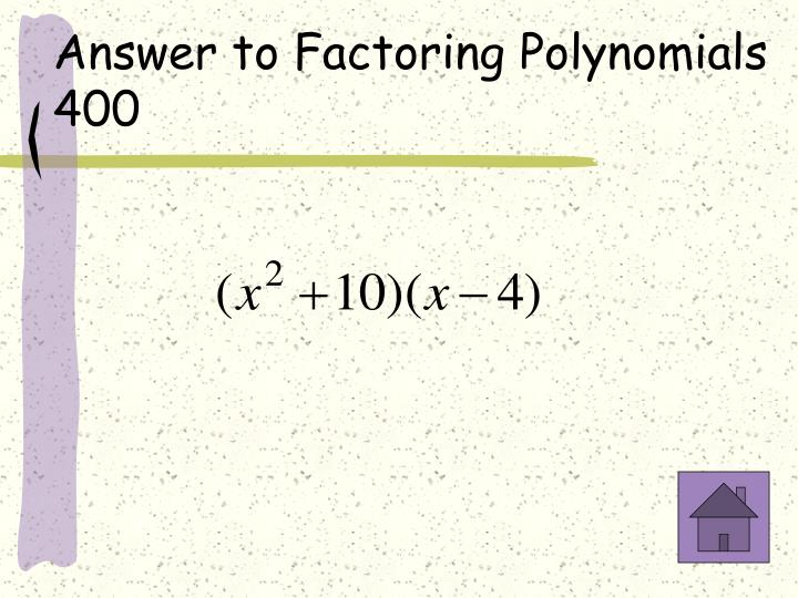 Answer to Factoring Polynomials 400