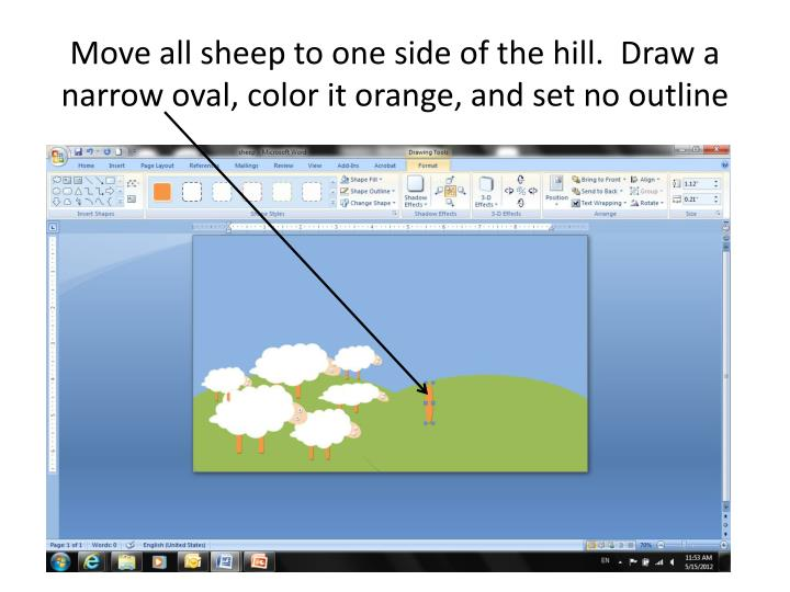 Move all sheep to one side of the hill.  Draw a narrow oval, color it orange, and set no outline