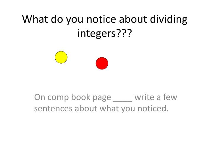 What do you notice about dividing integers???
