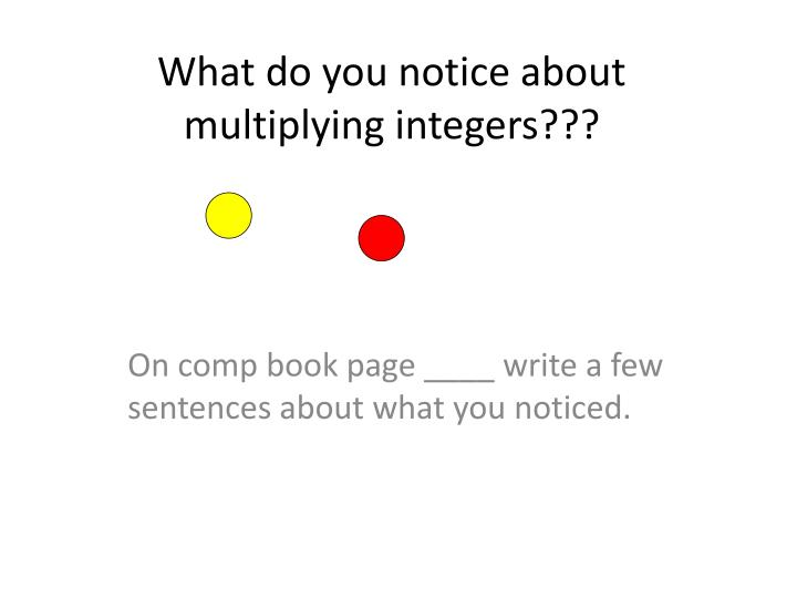 What do you notice about multiplying integers???
