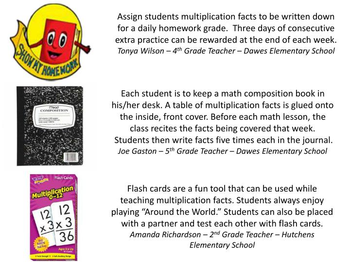 Assign students multiplication facts to be written down for a daily homework grade.  Three days of consecutive extra practice can be rewarded at the end of each week.