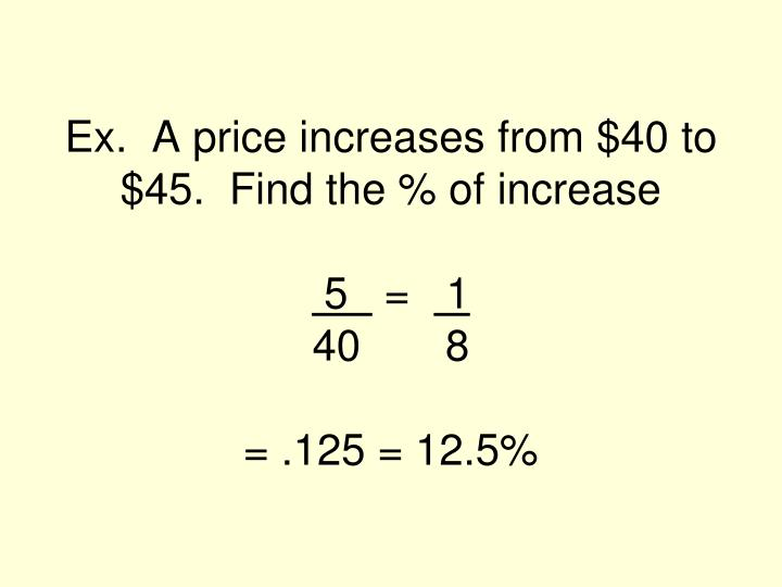 Ex.  A price increases from $40 to $45.  Find the % of increase