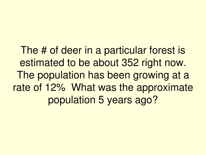 The # of deer in a particular forest is estimated to be about 352 right now.  The population has been growing at a rate of 12%  What was the approximate population 5 years ago?