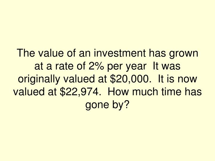 The value of an investment has grown at a rate of 2% per year  It was originally valued at $20,000.  It is now valued at $22,974.  How much time has gone by?