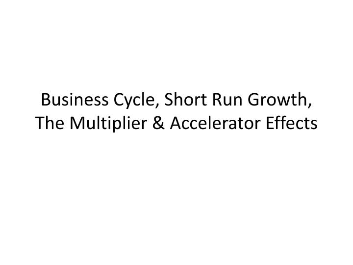 business cycle short run growth the multiplier accelerator effects