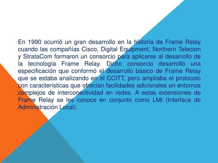 En 1990 ocurrió un gran desarrollo en la historia de Frame Relay cuando las compañías Cisco,