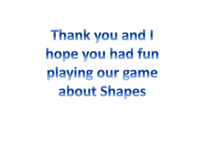 Thank you and I hope you had fun playing our game about Shapes