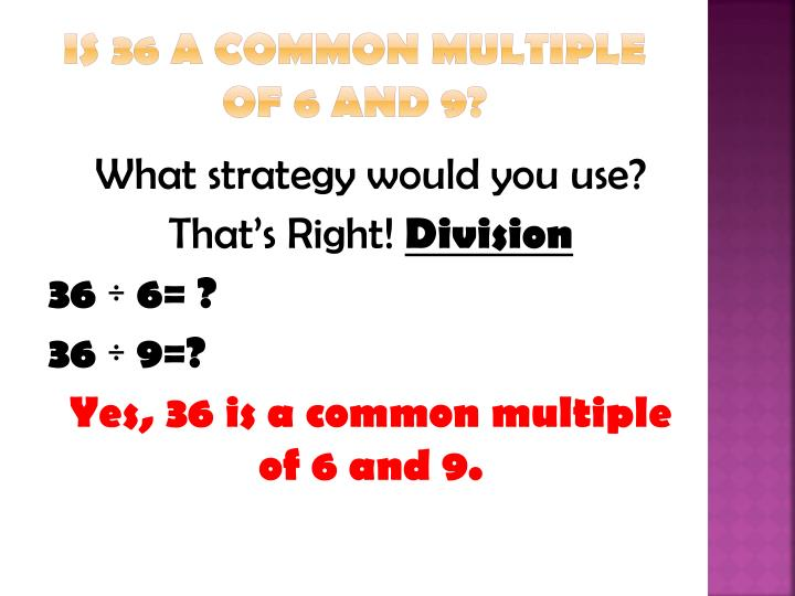 Is 36 a common multiple of 6 and 9?