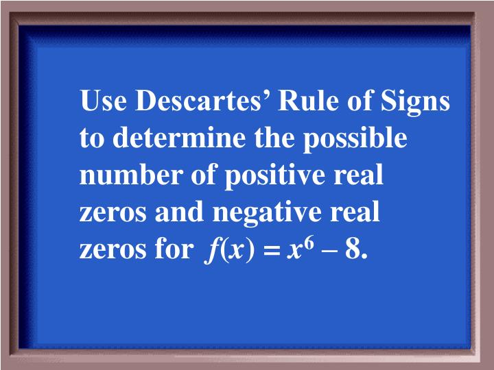Use Descartes' Rule of Signs to determine the possible number of positive real zeros and negative real zeros for