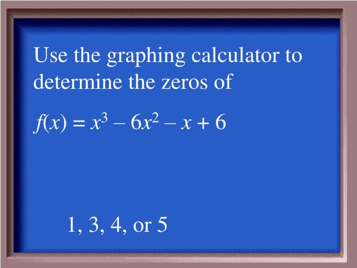 Use the graphing calculator to determine the zeros of