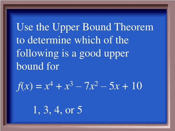 Use the Upper Bound Theorem to determine which of the following is a good upper bound for