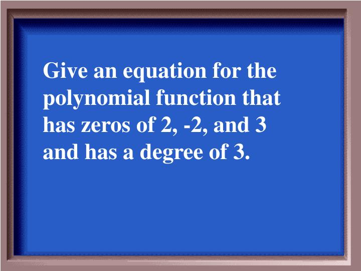 Give an equation for the polynomial function that has zeros of 2, -2, and 3 and has a degree of 3.