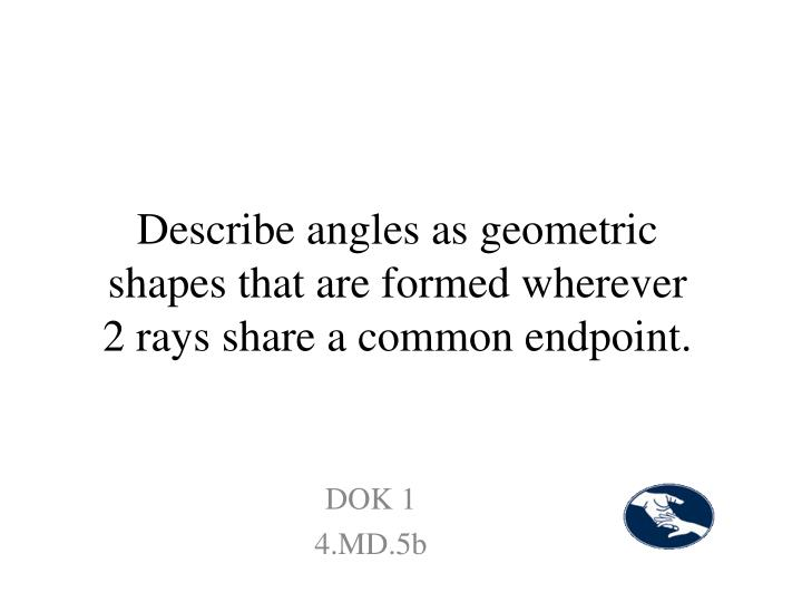 Describe angles as geometric shapes that are formed wherever 2 rays share a common endpoint.