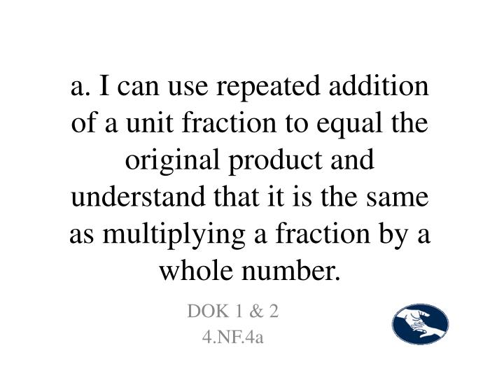 a. I can use repeated addition of a unit fraction to equal the original product and understand that it is the same as multiplying a fraction by a whole number.