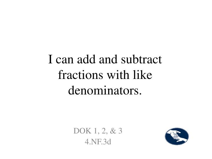 I can add and subtract fractions with like denominators.