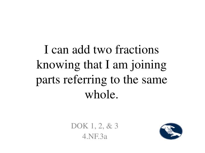 I can add two fractions knowing that I am joining parts referring to the same whole.