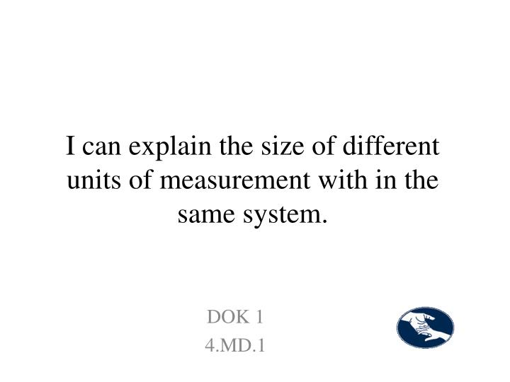 I can explain the size of different units of measurement with in the same system.