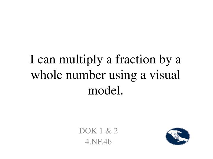 I can multiply a fraction by a whole number using a visual model.
