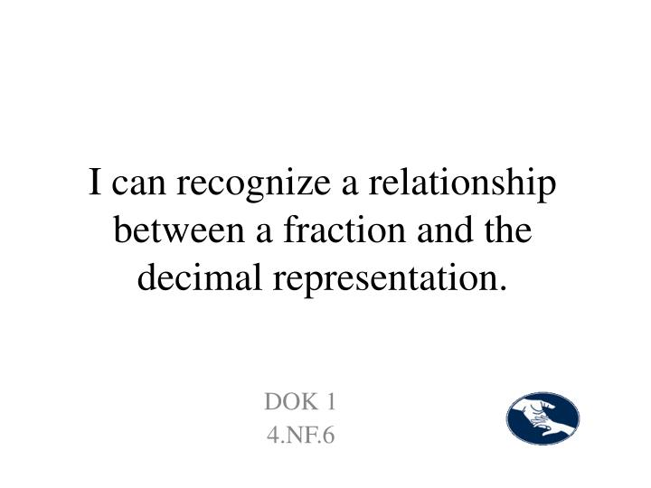 I can recognize a relationship between a fraction and the decimal representation.