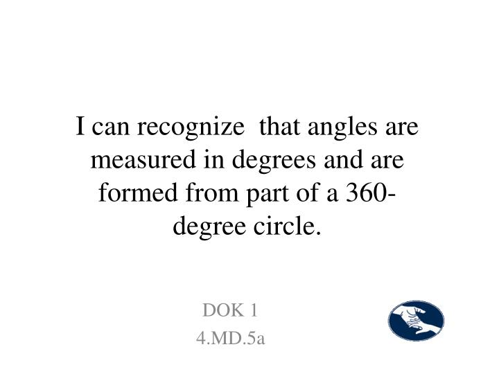 I can recognize  that angles are measured in degrees and are formed from part of a 360-degree circle.