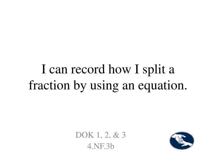 I can record how I split a fraction by using an equation.
