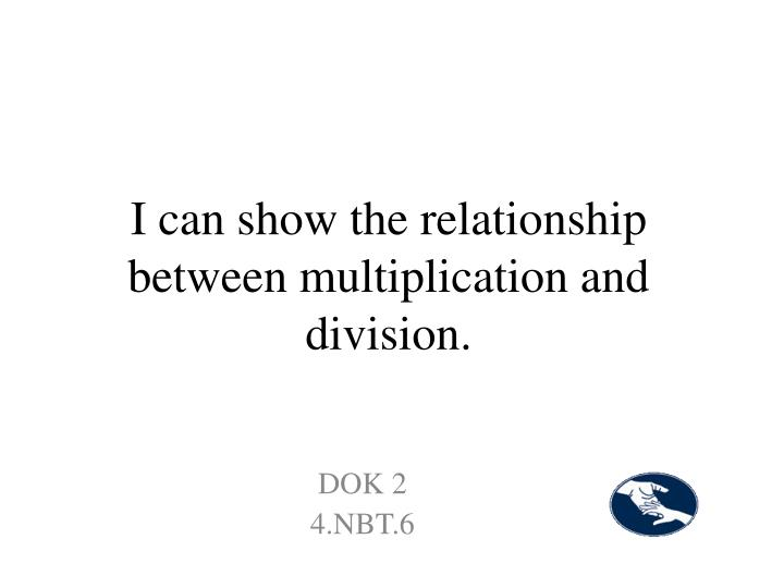 I can show the relationship between multiplication and division.
