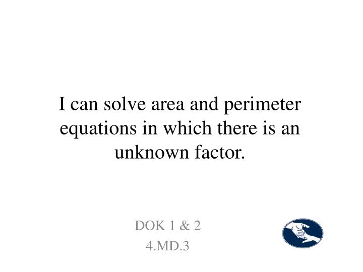 I can solve area and perimeter equations in which there is an unknown factor.