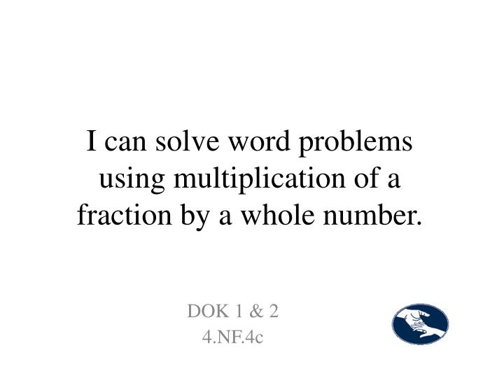 I can solve word problems using multiplication of a fraction by a whole number.