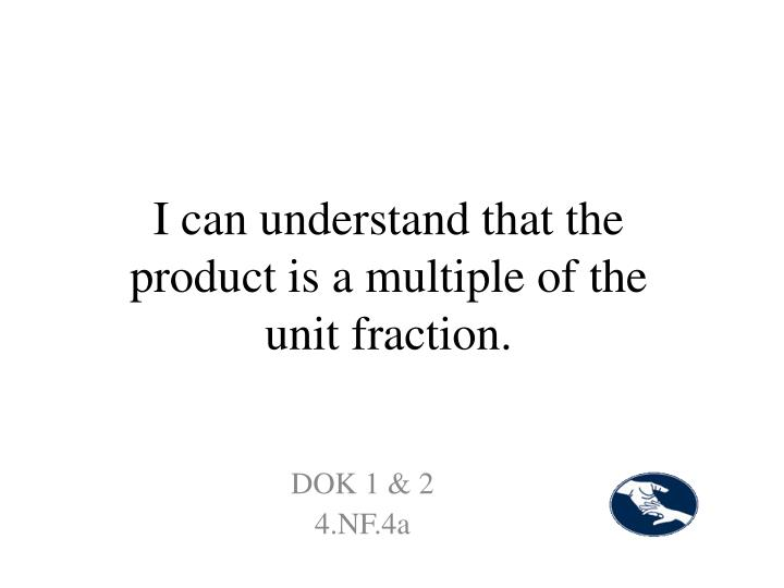 I can understand that the product is a multiple of the unit fraction.