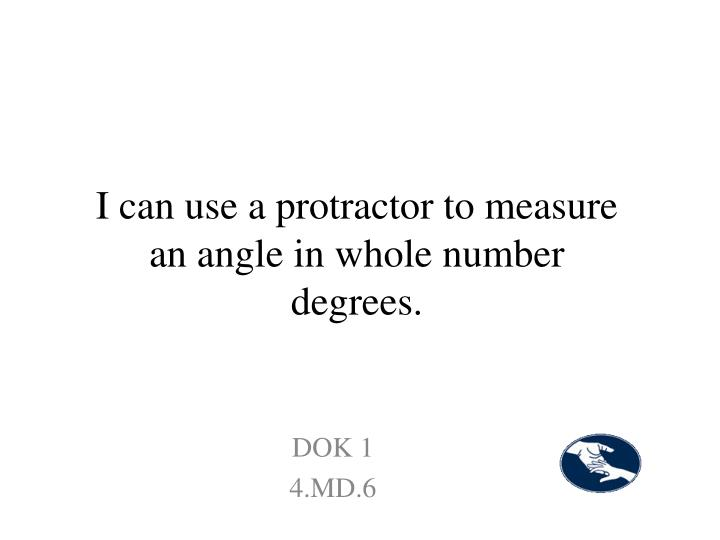 I can use a protractor to measure an angle in whole number degrees.