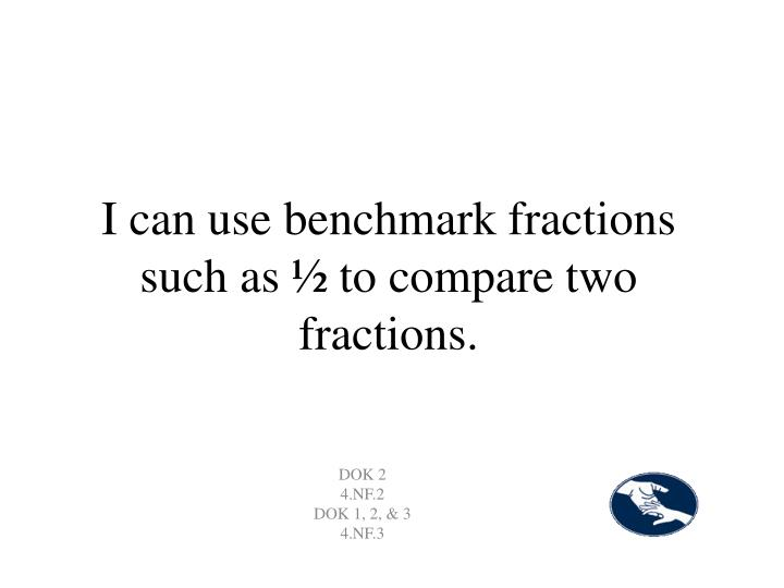 I can use benchmark fractions such as ½ to compare two fractions.