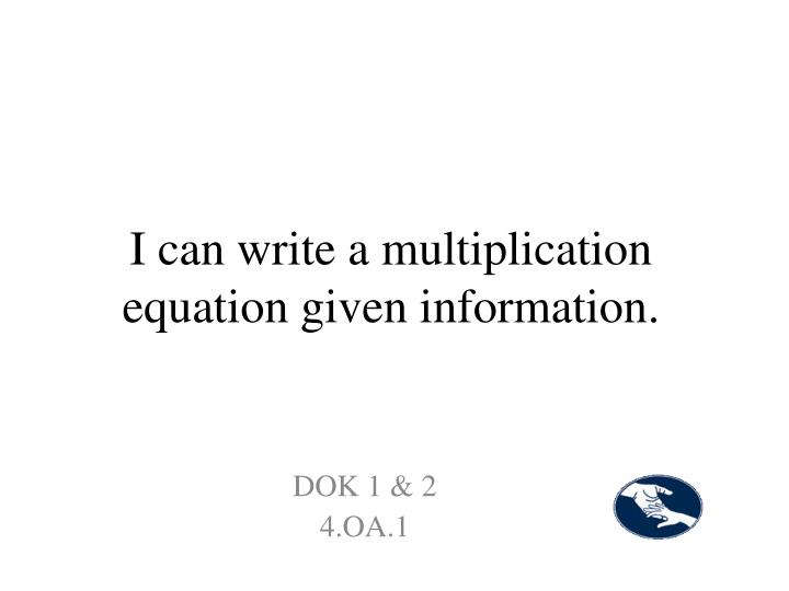 I can write a multiplication equation given information.