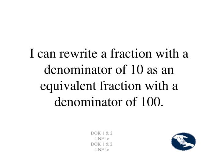 I can rewrite a fraction with a denominator of 10 as an equivalent fraction with a denominator of 100.