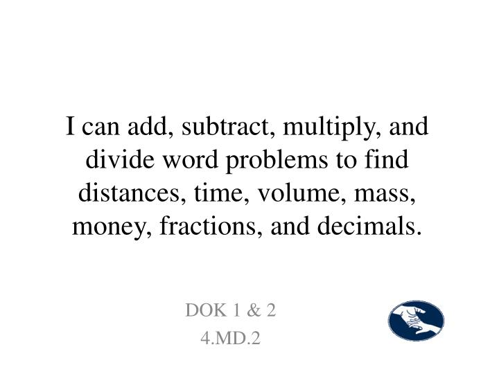 I can add, subtract, multiply, and divide word problems to find distances, time, volume, mass, money, fractions, and decimals.