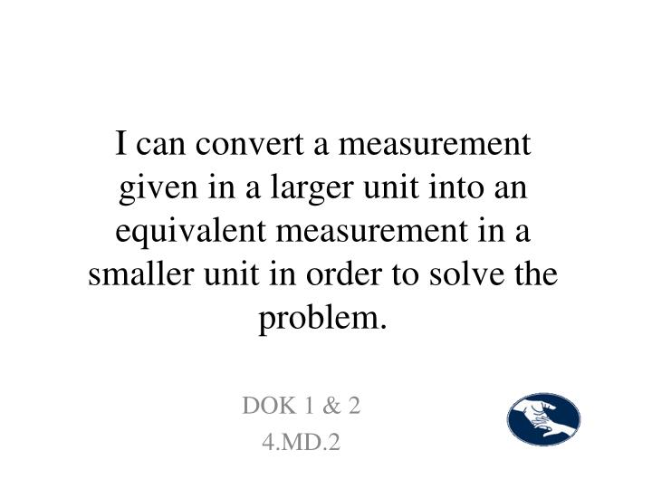 I can convert a measurement given in a larger unit into an equivalent measurement in a smaller unit in order to solve the problem.