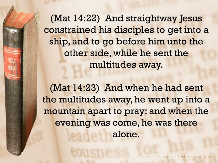 (Mat 14:22)  And straightway Jesus constrained his disciples to get into a ship, and to go before him unto the other side, while he sent the multitudes away.